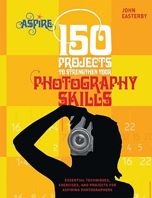 150 Projects to Strengthen Your Photography Skills By Easterby, John